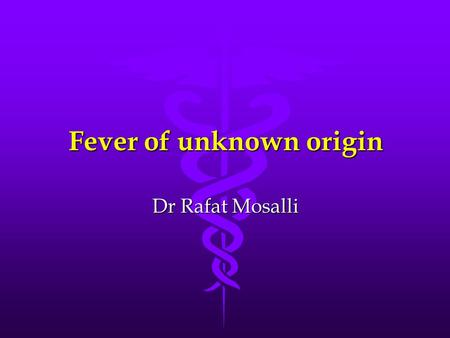 Fever of unknown origin Dr Rafat Mosalli. Different body sites Rectal standardRectal standard Oral0.5-0.6  lowerOral0.5-0.6  lower Axillary0.8-1.0 