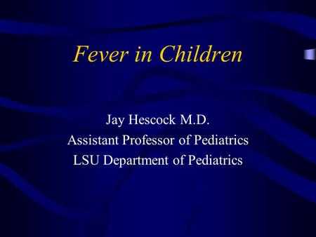 Fever in Children Jay Hescock M.D. Assistant Professor of Pediatrics