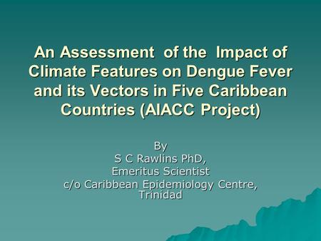 An Assessment of the Impact of Climate Features on Dengue Fever and its Vectors in Five Caribbean Countries (AIACC Project) By S C Rawlins PhD, Emeritus.