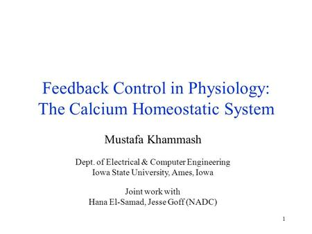1 Feedback Control in Physiology: The Calcium Homeostatic System Mustafa Khammash Dept. of Electrical & Computer Engineering Iowa State University, Ames,