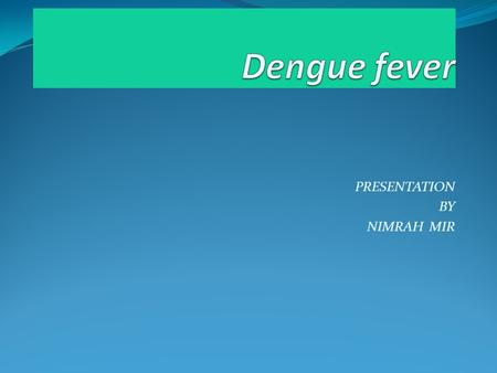 PRESENTATION BY NIMRAH MIR. Dengue Dengue fever is also called as break bone fever and dandy fever. This diseases is come from a mosquito the name of.