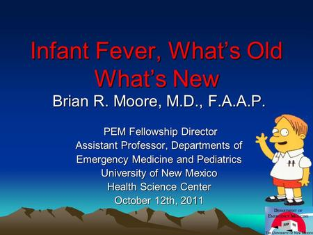 Infant Fever, What's Old What's New Brian R. Moore, M.D., F.A.A.P. PEM Fellowship Director PEM Fellowship Director Assistant Professor, Departments of.