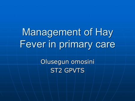 Management of Hay Fever in primary care Olusegun omosini ST2 GPVTS.