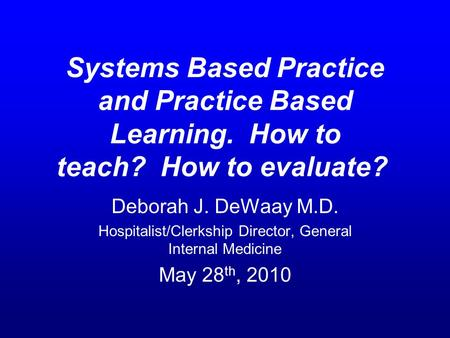 Systems Based Practice and Practice Based Learning. How to teach? How to evaluate? Deborah J. DeWaay M.D. Hospitalist/Clerkship Director, General Internal.