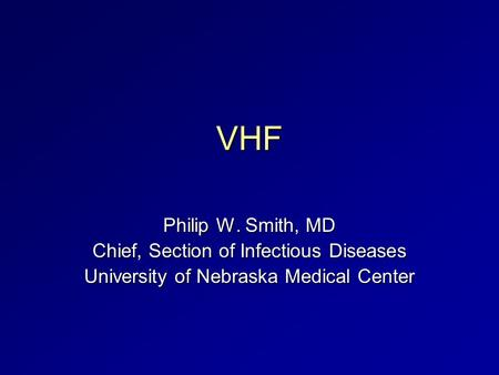 VHF Philip W. Smith, MD Chief, Section of Infectious Diseases University of Nebraska Medical Center.