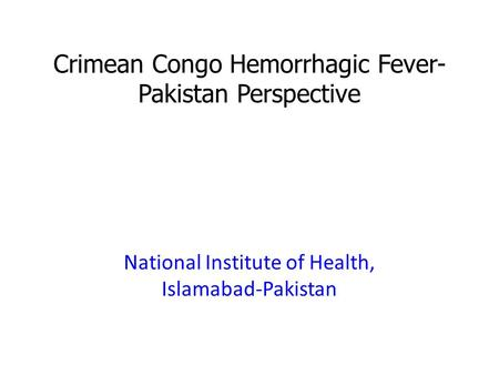 Crimean Congo Hemorrhagic Fever- Pakistan Perspective National Institute of Health, Islamabad-Pakistan.