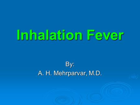 Inhalation Fever By: A. H. Mehrparvar, M.D.. Background  Various causes  Similar features  Flu-like symptoms  Self-limited  Temporarily debilitating.