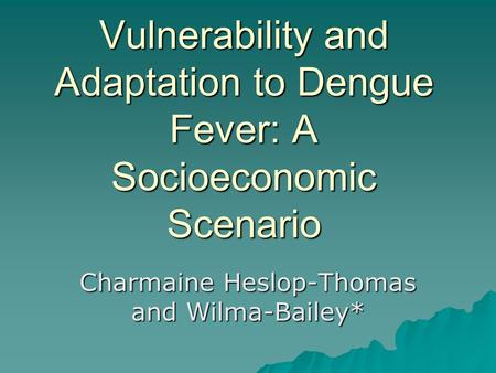 Vulnerability and Adaptation to Dengue Fever: A Socioeconomic Scenario Charmaine Heslop-Thomas and Wilma-Bailey*
