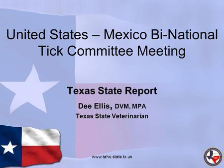 United States – Mexico Bi-National Tick Committee Meeting Texas State Report Dee Ellis, DVM, MPA Texas State Veterinarian www.tahc.state.tx.us.