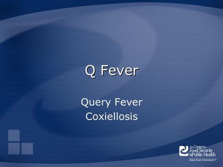 Q Fever Query Fever Coxiellosis. Overview Organism History Epidemiology Transmission Disease in Humans Disease in Animals Prevention and Control Actions.