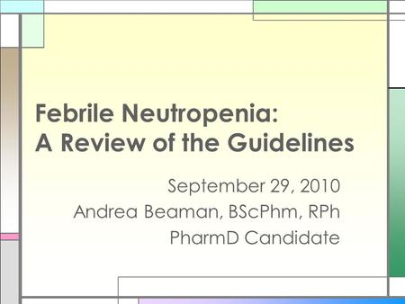 Febrile Neutropenia: A Review of the Guidelines September 29, 2010 Andrea Beaman, BScPhm, RPh PharmD Candidate.