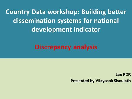 Country Data workshop: Building better dissemination systems for national development indicator Discrepancy analysis Lao PDR Presented by Vilaysook Sisoulath.