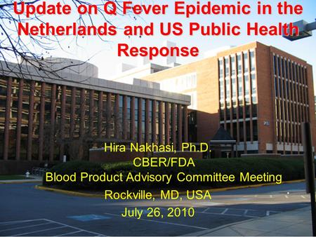 Update on Q Fever Epidemic in the Netherlands and US Public Health Response Hira Nakhasi, Ph.D. CBER/FDA Blood Product Advisory Committee Meeting Rockville,