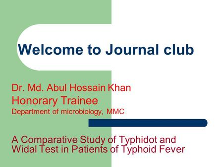 Welcome to Journal club Dr. Md. Abul Hossain Khan Honorary Trainee Department of microbiology, MMC A Comparative Study of Typhidot and Widal Test in Patients.