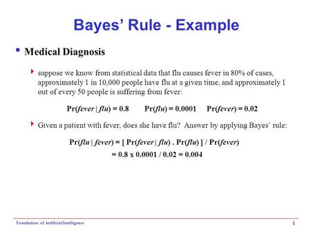 Foundations of Artificial Intelligence 1 Bayes' Rule - Example  Medical Diagnosis  suppose we know from statistical data that flu causes fever in 80%