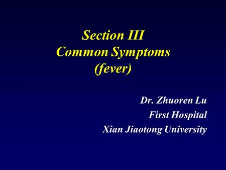 Section III Common Symptoms (fever) Dr. Zhuoren Lu First Hospital Xian Jiaotong University.