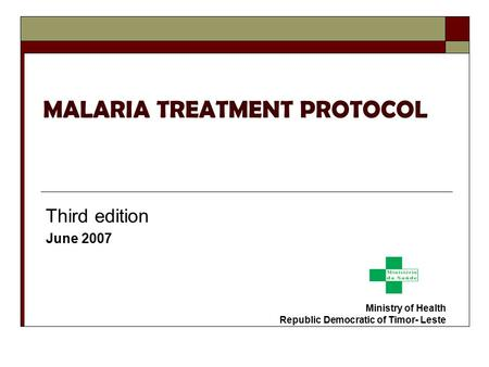 MALARIA TREATMENT PROTOCOL Third edition June 2007 Ministry of Health Republic Democratic of Timor- Leste.