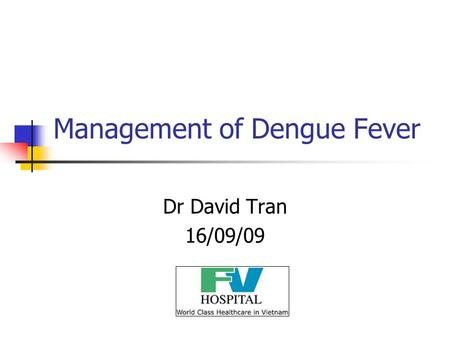 Management of Dengue Fever Dr David Tran 16/09/09.