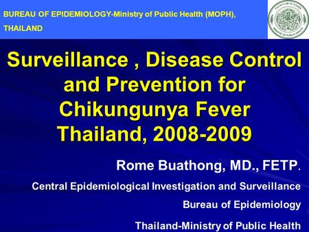 Surveillance, Disease Control and Prevention for Chikungunya Fever Thailand, 2008-2009 Rome Buathong, MD., FETP. Central Epidemiological Investigation.