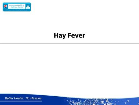 Better Health. No Hassles. Hay Fever. Better Health. No Hassles. HAY FEVER Hay fever also called allergic rhinitis Unlike a cold, hay fever isn't caused.