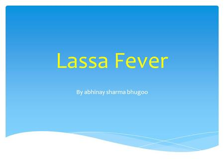 Lassa Fever By abhinay sharma bhugoo.  Viral hemorrhagic fever caused by the Arenavirus Lassa  Transmitted from rodents to humans  Discovered in Nigeria,