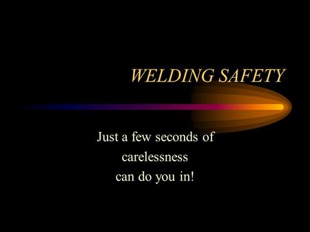 WELDING SAFETY Just a few seconds of carelessness can do you in!