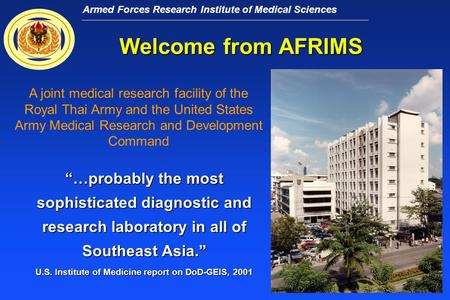 "Armed Forces Research Institute of Medical Sciences Welcome from AFRIMS ""…probably the most sophisticated diagnostic and research laboratory in all of."