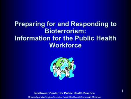 Northwest Center for Public Health Practice University of Washington School of Public Health and Community Medicine 1 Preparing for and Responding to Bioterrorism:
