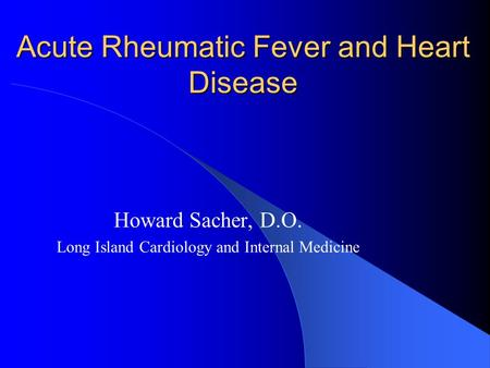 Acute Rheumatic Fever and Heart Disease Howard Sacher, D.O. Long Island Cardiology and Internal Medicine.