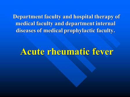 Department faculty and hospital therapy of medical faculty and department internal diseases of medical prophylactic faculty. Acute rheumatic fever.