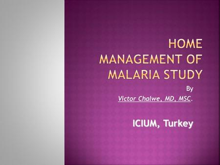 By Victor Chalwe, MD, MSC. ICIUM, Turkey.  The home management of malaria strategy is a WHO tool that identifies high risks groups such as children and.