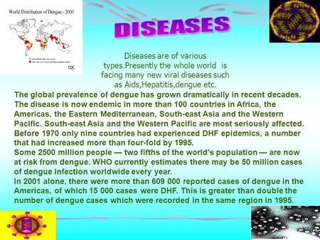 Diseases are of various types.Presently the whole world is facing many new viral diseases such as Aids,Hepatitis,dengue etc. The global prevalence of dengue.