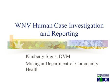 WNV Human Case Investigation and Reporting Kimberly Signs, DVM Michigan Department of Community Health.