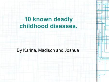 10 known deadly childhood diseases. By Karina, Madison and Joshua.
