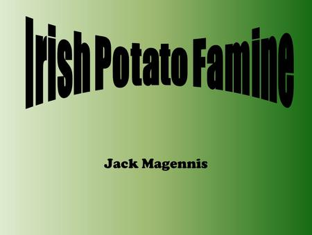 Jack Magennis 1.Introduction 2.Timeline 3.The Blight arrives! 4.Famine Fever 5.Soup kitchens & Public works 6.Eviction 7.Emigration 8.Quiz 9.Answers.
