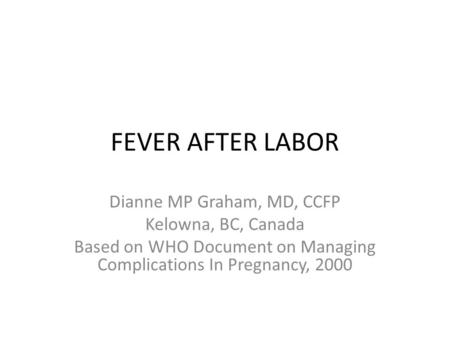 FEVER AFTER LABOR Dianne MP Graham, MD, CCFP Kelowna, BC, Canada Based on WHO Document on Managing Complications In Pregnancy, 2000.