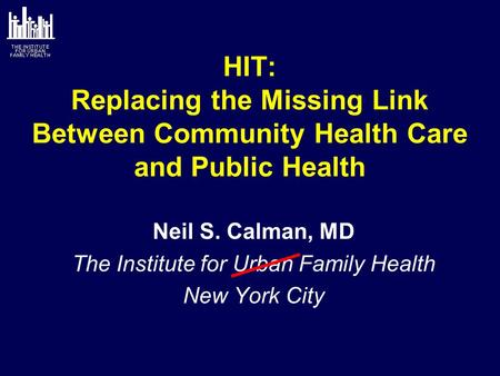 HIT: Replacing the Missing Link Between Community Health Care and Public Health Neil S. Calman, MD The Institute for Urban Family Health New York City.