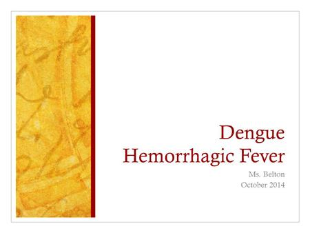 Dengue Hemorrhagic Fever Ms. Belton October 2014.
