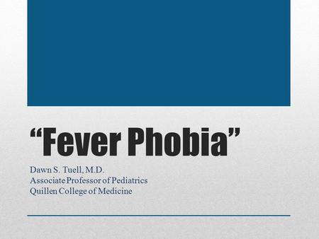 """Fever Phobia"" Dawn S. Tuell, M.D. Associate Professor of Pediatrics Quillen College of Medicine."