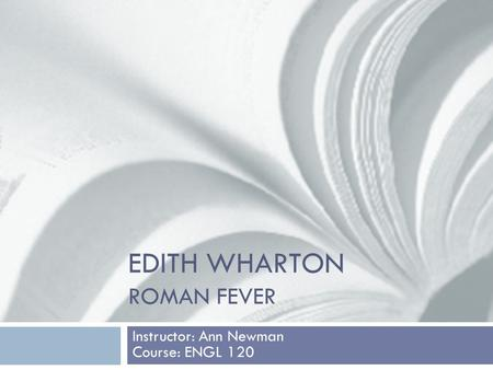 EDITH WHARTON ROMAN FEVER Instructor: Ann Newman Course: ENGL 120.