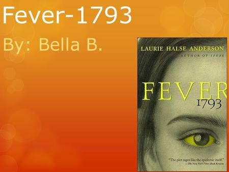 Fever-1793 By: Bella B.. Summary In summary this novel is about a young girl and her family fighting to survive the Yellow Fever of 1793.