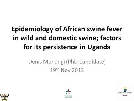 Epidemiology of African swine fever in wild and domestic swine; factors for its persistence in Uganda Denis Muhangi (PhD Candidate) 19 th Nov 2013.