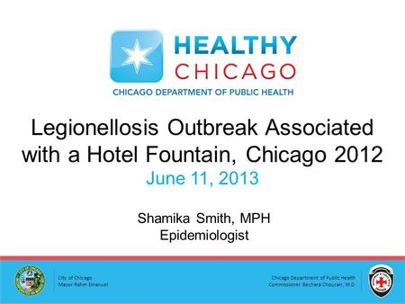 Chicago Department of Public Health Commissioner Bechara Choucair, M.D. City of Chicago Mayor Rahm Emanuel Legionellosis Outbreak Associated with a Hotel.