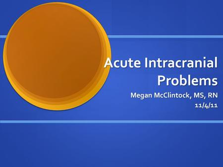 Acute Intracranial Problems Megan McClintock, MS, RN Megan McClintock, MS, RN11/4/11.