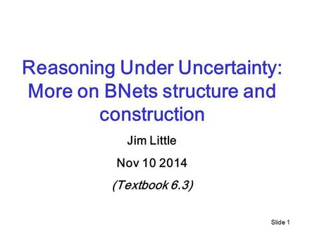 Slide 1 Reasoning Under Uncertainty: More on BNets structure and construction Jim Little Nov 10 2014 (Textbook 6.3)