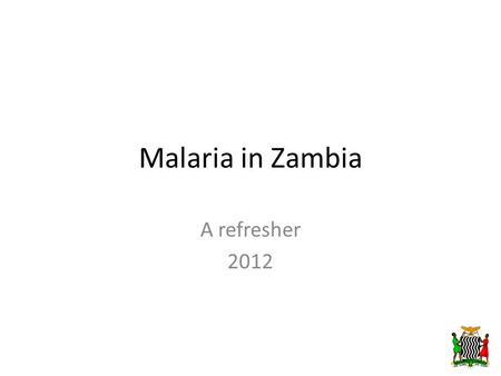 Malaria in Zambia A refresher 2012. Scope of Presentation  Background on Malaria  Overview of malaria in Zambia  Interventions  Impact  Active Case.