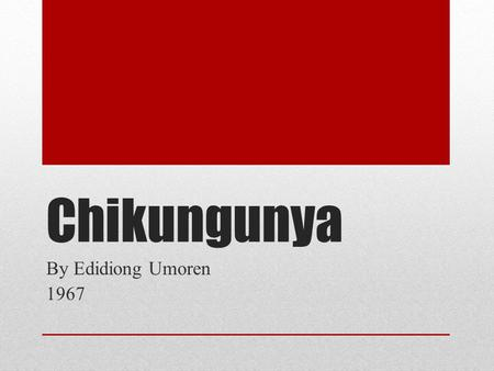 Chikungunya By Edidiong Umoren 1967. Contents What is chikungunya The virus Historical background Etymology and origin of the name Epidemiology Transmission.
