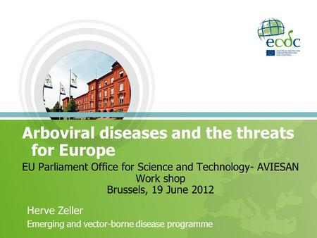EU Parliament Office for Science and Technology- AVIESAN Work shop Brussels, 19 June 2012 Arboviral diseases and the threats for Europe Herve Zeller Emerging.