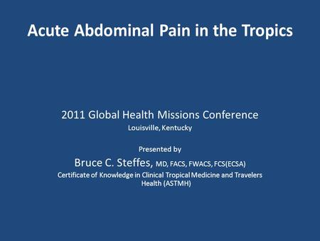 2011 Global Health Missions Conference Louisville, Kentucky Presented by Bruce C. Steffes, MD, FACS, FWACS, FCS(ECSA) Certificate of Knowledge in Clinical.