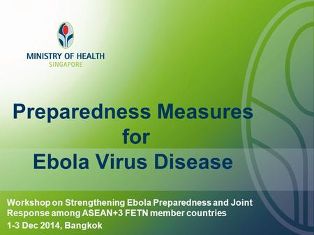 Preparedness Measures for Ebola Virus Disease Workshop on Strengthening Ebola Preparedness and Joint Response among ASEAN+3 FETN member countries 1-3 Dec.